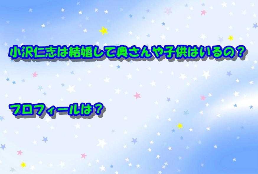 小沢仁志は結婚して奥さんや子供はいるの?プロフィールは?