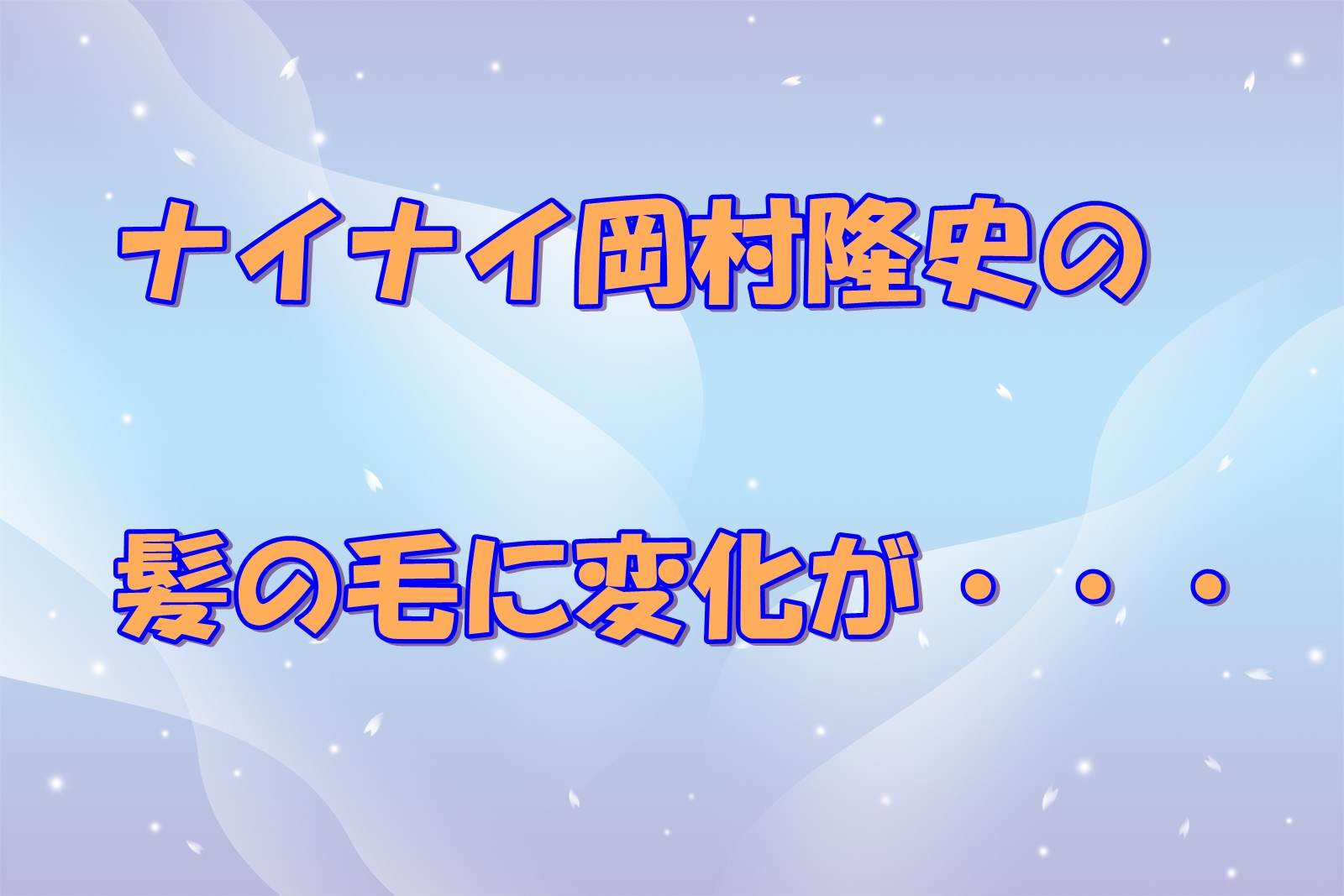 ナイナイ岡村隆史の髪の毛に変化が・・・病院での治療って?