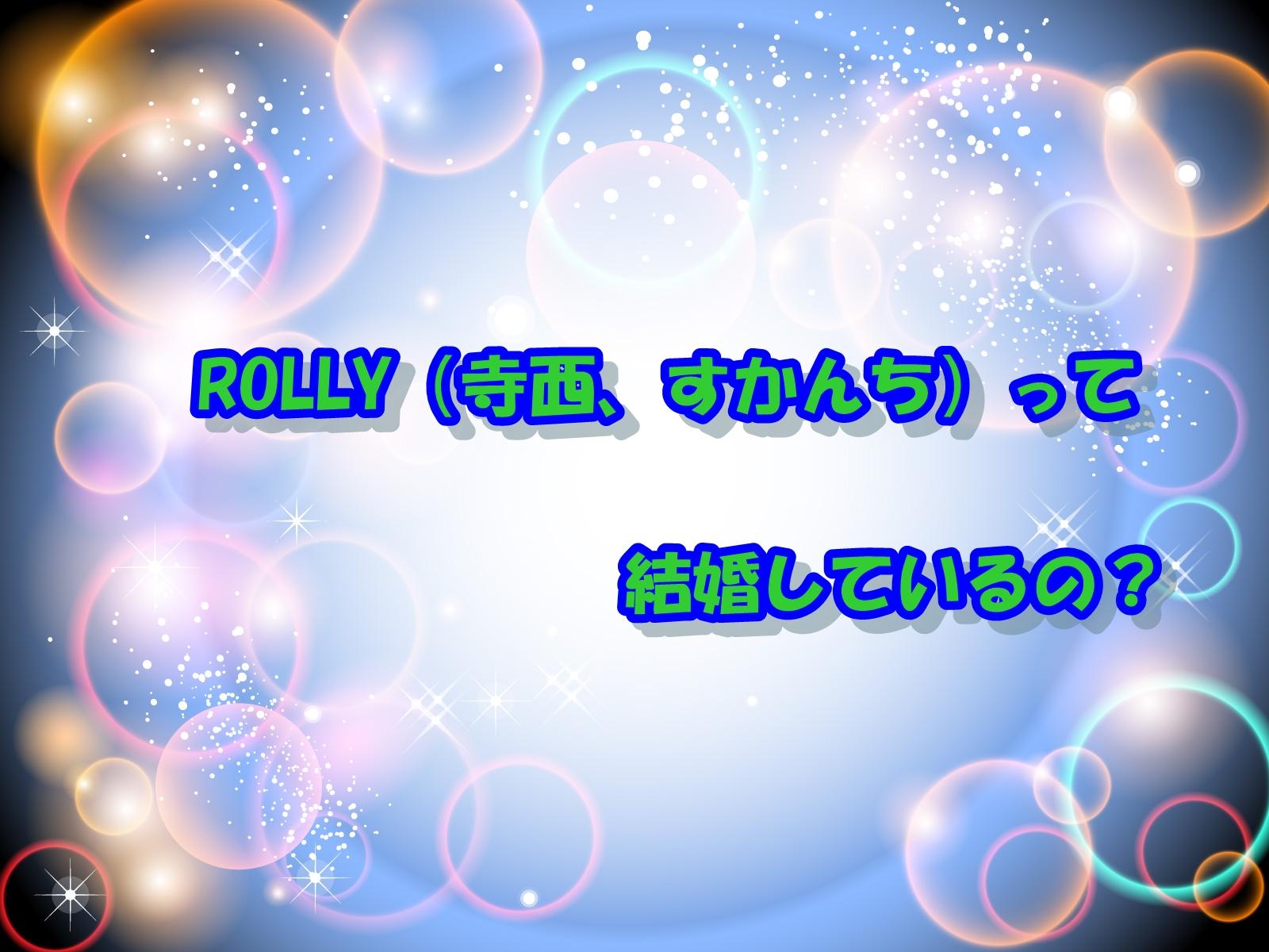 ROLLY(寺西、すかんち)って結婚しているの?