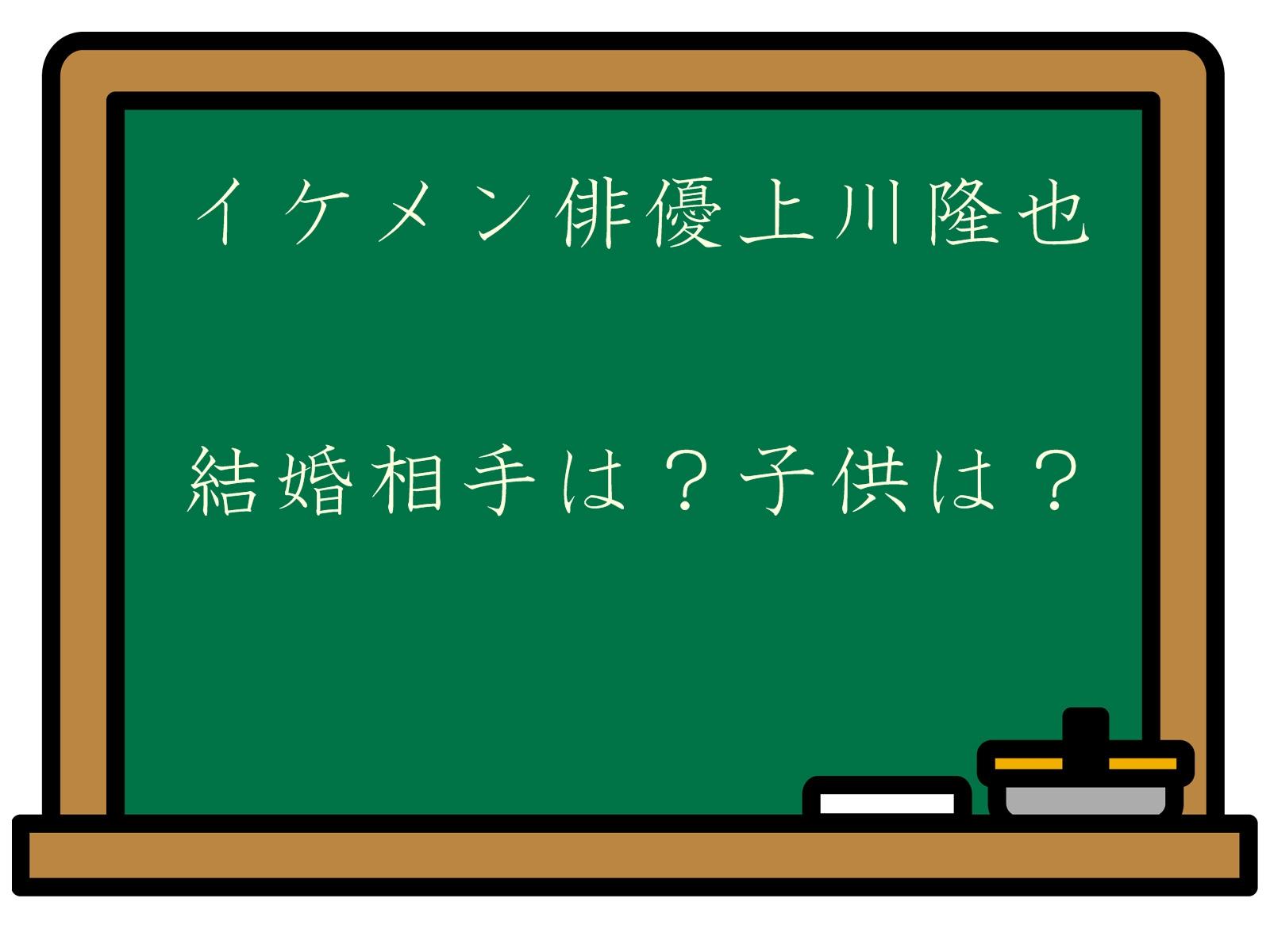 イケメン俳優上川隆也の結婚相手は誰なの?子供はいるの?