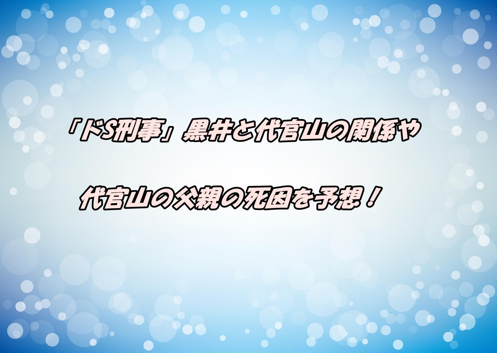 「ドS刑事」黒井と代官山の関係や代官山の父親の死因を予想!
