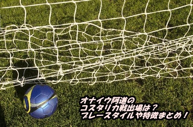 オナイウ阿道のコスタリカ戦出場は?プレースタイルや特徴まとめ!
