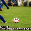 ハリルジャパン、東アジアカップ韓国戦のスタメンを予想!